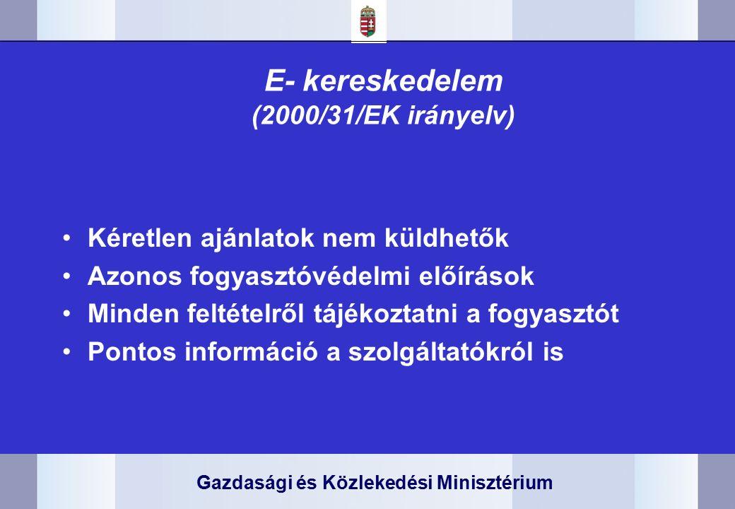 Gazdasági és Közlekedési Minisztérium E- kereskedelem (2000/31/EK irányelv) Kéretlen ajánlatok nem küldhetők Azonos fogyasztóvédelmi előírások Minden feltételről tájékoztatni a fogyasztót Pontos információ a szolgáltatókról is