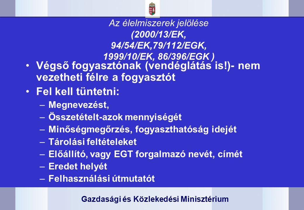 Gazdasági és Közlekedési Minisztérium Az élelmiszerek jelölése (2000/13/EK, 94/54/EK,79/112/EGK, 1999/10/EK, 86/396/EGK ) Végső fogyasztónak (vendéglátás is!)- nem vezetheti félre a fogyasztót Fel kell tüntetni: –Megnevezést, –Összetételt-azok mennyiségét –Minőségmegőrzés, fogyaszthatóság idejét –Tárolási feltételeket –Előállító, vagy EGT forgalmazó nevét, címét –Eredet helyét –Felhasználási útmutatót