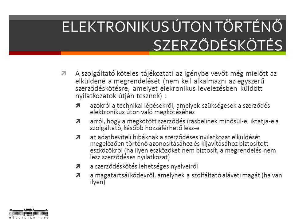 ELEKTRONIKUS ÚTON TÖRTÉNŐ SZERZŐDÉSKÖTÉS  A szolgáltató köteles tájékoztati az igénybe vevőt még mielőtt az elküldené a megrendelését (nem kell alkalmazni az egyszerű szerződéskötésre, amelyet elekronikus levelezésben küldött nyilatkozatok útján tesznek) :  azokról a technikai lépésekről, amelyek szükségesek a szerződés elektronikus úton való megkötéséhez  arról, hogy a megkötött szerződés írásbelinek minősül-e, iktatja-e a szolgáltató, később hozzáférhető lesz-e  az adatbeviteli hibáknak a szerződéses nyilatkozat elküldését megelőzően történő azonosításához és kijavításához biztosított eszközökről (ha ilyen eszközöket nem biztosít, a megrendelés nem lesz szerződéses nyilatkozat)  a szerződéskötés lehetséges nyelveiről  a magatartsái kódexről, amelynek a szolfáltató aláveti magát (ha van ilyen)