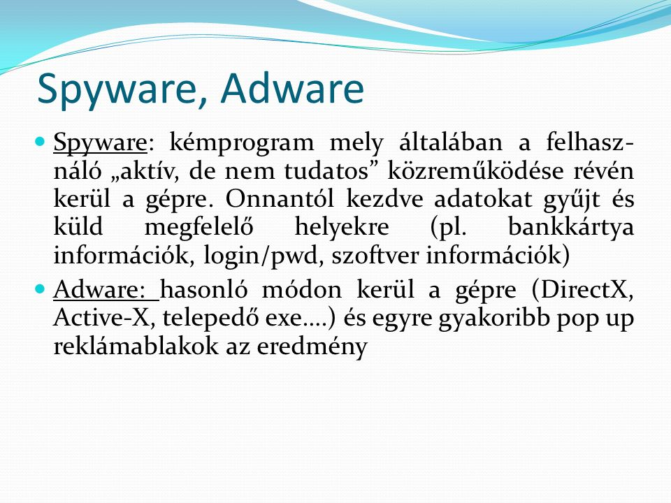 """Spyware, Adware Spyware: kémprogram mely általában a felhasz- náló """"aktív, de nem tudatos közreműködése révén kerül a gépre."""