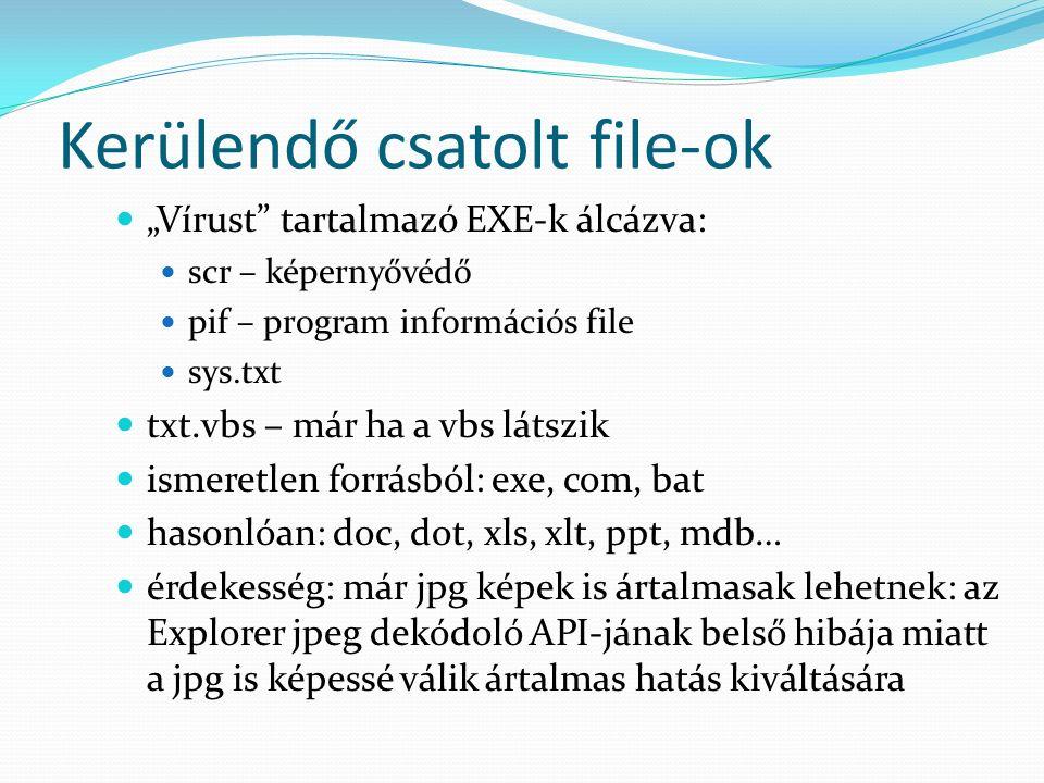 """Kerülendő csatolt file-ok """"Vírust tartalmazó EXE-k álcázva: scr – képernyővédő pif – program információs file sys.txt txt.vbs – már ha a vbs látszik ismeretlen forrásból: exe, com, bat hasonlóan: doc, dot, xls, xlt, ppt, mdb… érdekesség: már jpg képek is ártalmasak lehetnek: az Explorer jpeg dekódoló API-jának belső hibája miatt a jpg is képessé válik ártalmas hatás kiváltására"""