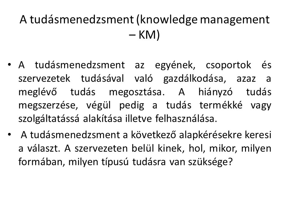 A tudásmenedzsment (knowledge management – KM) A tudásmenedzsment az egyének, csoportok és szervezetek tudásával való gazdálkodása, azaz a meglévő tudás megosztása.
