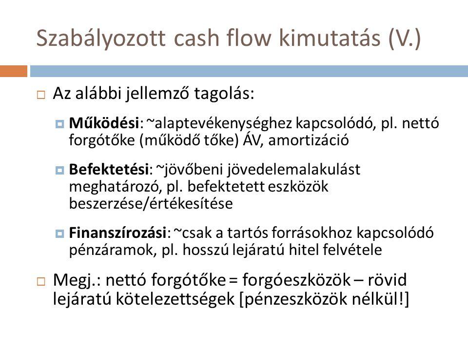 Szabályozott cash flow kimutatás (V.)  Az alábbi jellemző tagolás:  Működési: ~alaptevékenységhez kapcsolódó, pl. nettó forgótőke (működő tőke) ÁV,
