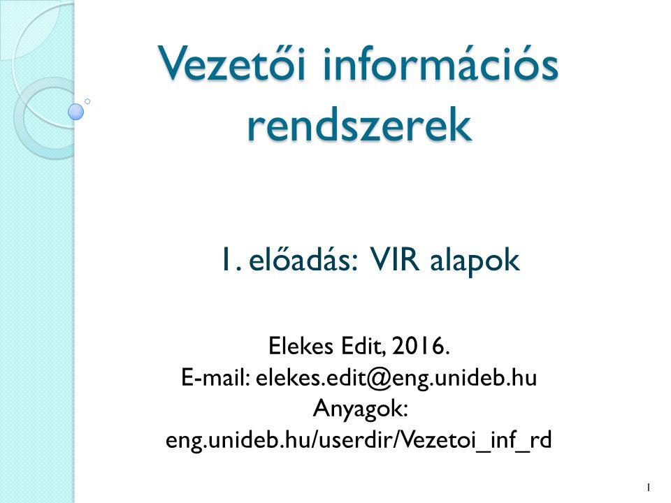 Vezetői információs rendszerek 1. előadás: VIR alapok Elekes Edit, 2016. E-mail: elekes.edit@eng.unideb.hu Anyagok: eng.unideb.hu/userdir/Vezetoi_inf_