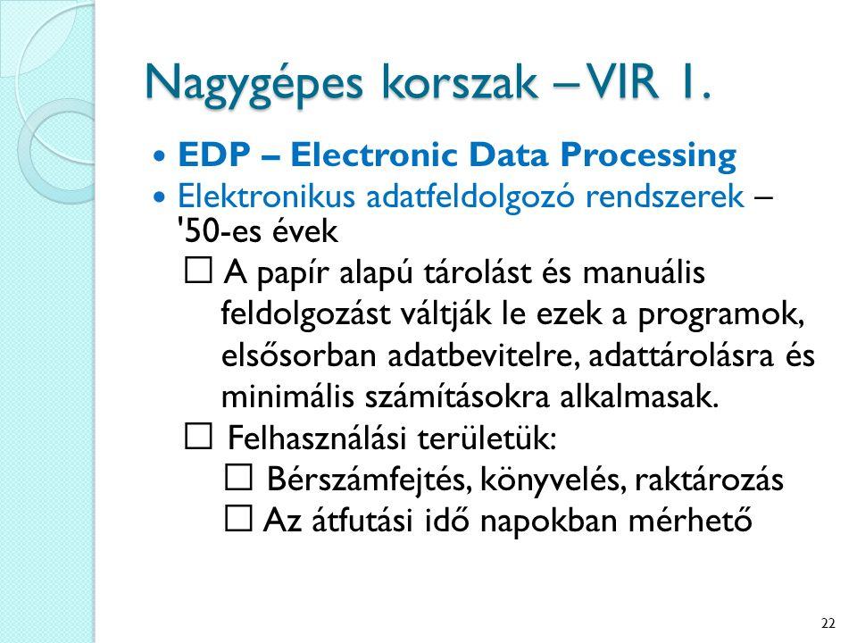 Nagygépes korszak – VIR 1. EDP – Electronic Data Processing Elektronikus adatfeldolgozó rendszerek – '50-es évek A papír alapú tárolást és manuális fe