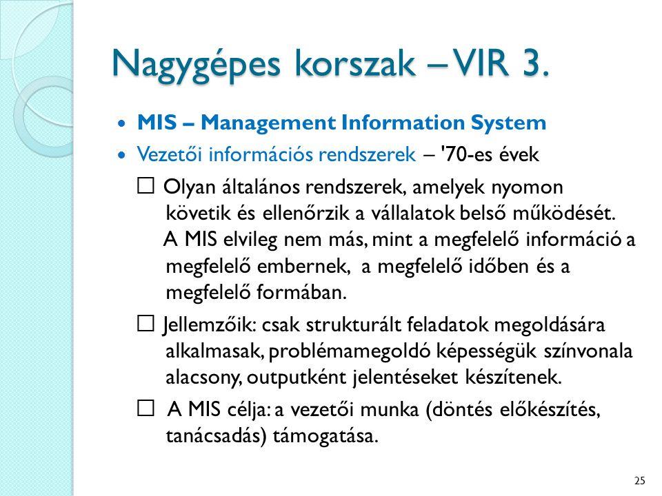 Nagygépes korszak – VIR 3. MIS – Management Information System Vezetői információs rendszerek – '70-es évek Olyan általános rendszerek, amelyek nyomon