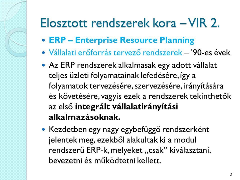 Elosztott rendszerek kora – VIR 2. ERP – Enterprise Resource Planning Vállalati erőforrás tervező rendszerek – '90-es évek Az ERP rendszerek alkalmasa