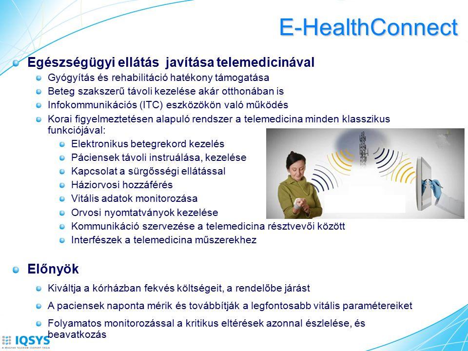 E-HealthConnect Egészségügyi ellátás javítása telemedicinával Gyógyítás és rehabilitáció hatékony támogatása Beteg szakszerű távoli kezelése akár otthonában is Infokommunikációs (ITC) eszközökön való működés Korai figyelmeztetésen alapuló rendszer a telemedicina minden klasszikus funkciójával: Elektronikus betegrekord kezelés Páciensek távoli instruálása, kezelése Kapcsolat a sürgősségi ellátással Háziorvosi hozzáférés Vitális adatok monitorozása Orvosi nyomtatványok kezelése Kommunikáció szervezése a telemedicina résztvevői között Interfészek a telemedicina műszerekhez Előnyök Kiváltja a kórházban fekvés költségeit, a rendelőbe járást A paciensek naponta mérik és továbbítják a legfontosabb vitális paramétereiket Folyamatos monitorozással a kritikus eltérések azonnal észlelése, és beavatkozás