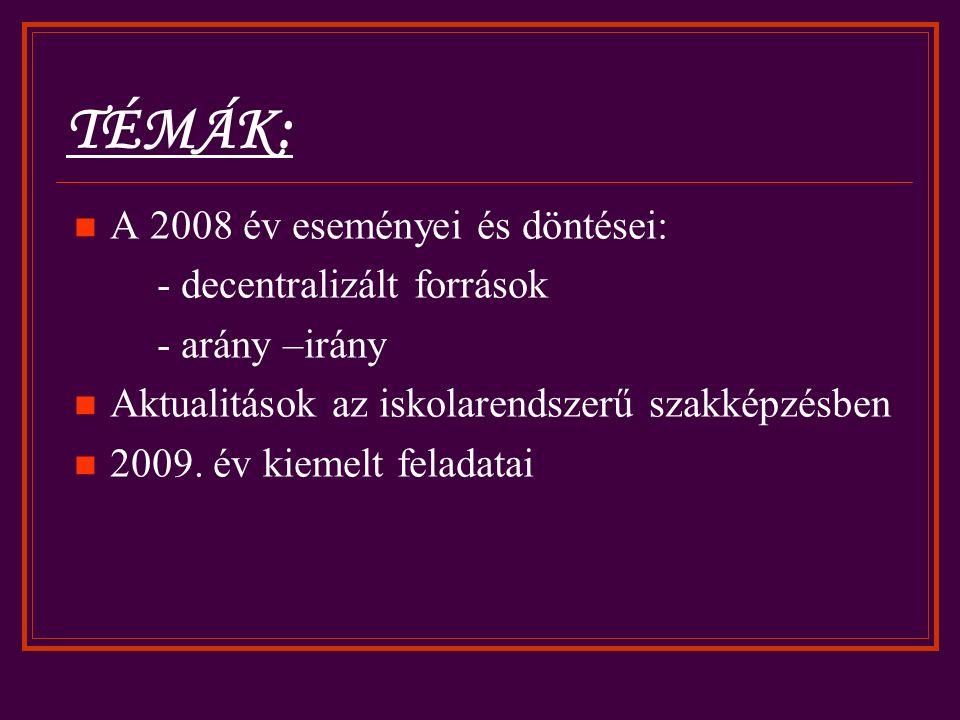 TÉMÁK: A 2008 év eseményei és döntései: - decentralizált források - arány –irány Aktualitások az iskolarendszerű szakképzésben 2009.