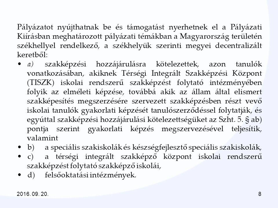8 Pályázatot nyújthatnak be és támogatást nyerhetnek el a Pályázati Kiírásban meghatározott pályázati témákban a Magyarország területén székhellyel rendelkező, a székhelyük szerinti megyei decentralizált keretből: a)szakképzési hozzájárulásra kötelezettek, azon tanulók vonatkozásában, akiknek Térségi Integrált Szakképzési Központ (TISZK) iskolai rendszerű szakképzést folytató intézményében folyik az elméleti képzése, továbbá akik az állam által elismert szakképesítés megszerzésére szervezett szakképzésben részt vevő iskolai tanulók gyakorlati képzését tanulószerződéssel folytatják, és egyúttal szakképzési hozzájárulási kötelezettségüket az Szht.