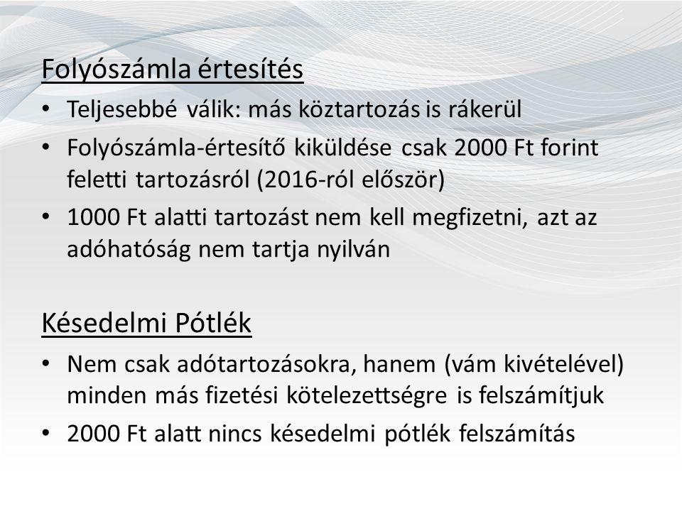 Folyószámla értesítés Teljesebbé válik: más köztartozás is rákerül Folyószámla-értesítő kiküldése csak 2000 Ft forint feletti tartozásról (2016-ról először) 1000 Ft alatti tartozást nem kell megfizetni, azt az adóhatóság nem tartja nyilván Késedelmi Pótlék Nem csak adótartozásokra, hanem (vám kivételével) minden más fizetési kötelezettségre is felszámítjuk 2000 Ft alatt nincs késedelmi pótlék felszámítás