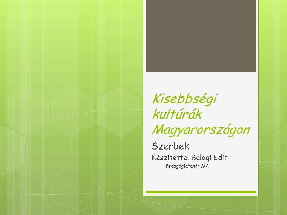 Kisebbségi kultúrák Magyarországon Szerbek Készítette: Balogi Edit Pedagógiatanár MA