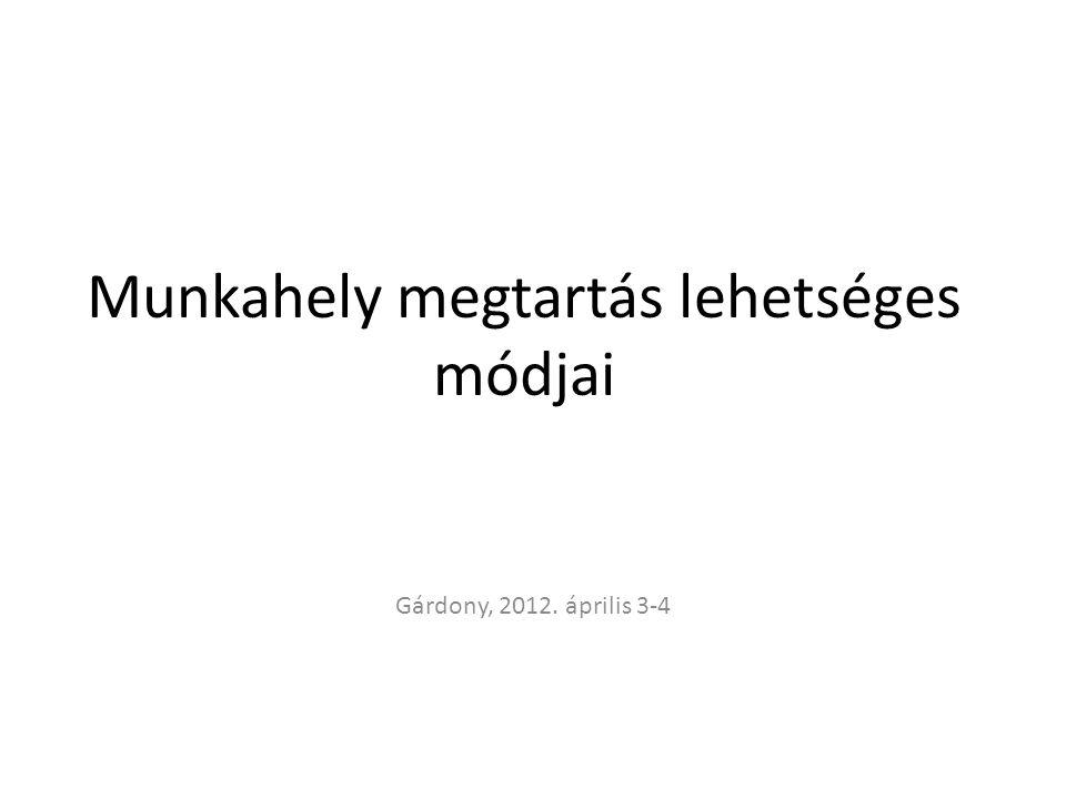 Munkahely megtartás lehetséges módjai Gárdony, 2012. április 3-4