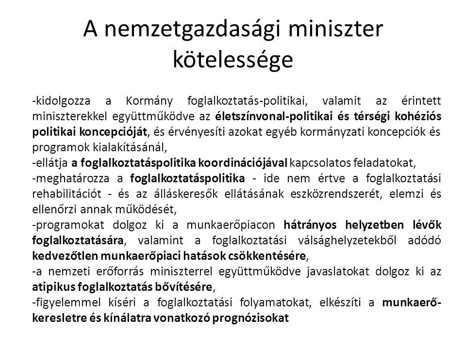 A nemzetgazdasági miniszter kötelessége -kidolgozza a Kormány foglalkoztatás-politikai, valamit az érintett miniszterekkel együttműködve az életszínvonal-politikai és térségi kohéziós politikai koncepcióját, és érvényesíti azokat egyéb kormányzati koncepciók és programok kialakításánál, -ellátja a foglalkoztatáspolitika koordinációjával kapcsolatos feladatokat, -meghatározza a foglalkoztatáspolitika - ide nem értve a foglalkoztatási rehabilitációt - és az álláskeresők ellátásának eszközrendszerét, elemzi és ellenőrzi annak működését, -programokat dolgoz ki a munkaerőpiacon hátrányos helyzetben lévők foglalkoztatására, valamint a foglalkoztatási válsághelyzetekből adódó kedvezőtlen munkaerőpiaci hatások csökkentésére, -a nemzeti erőforrás miniszterrel együttműködve javaslatokat dolgoz ki az atipikus foglalkoztatás bővítésére, -figyelemmel kíséri a foglalkoztatási folyamatokat, elkészíti a munkaerő- keresletre és kínálatra vonatkozó prognózisokat