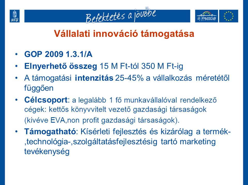 Vállalati innováció támogatása GOP 2009 1.3.1/A Elnyerhető összeg 15 M Ft-tól 350 M Ft-ig A támogatási intenzitás 25-45% a vállalkozás méretétől függően Célcsoport: a legalább 1 fő munkavállalóval rendelkező cégek: kettős könyvvitelt vezető gazdasági társaságok (kivéve EVA,non profit gazdasági társaságok).