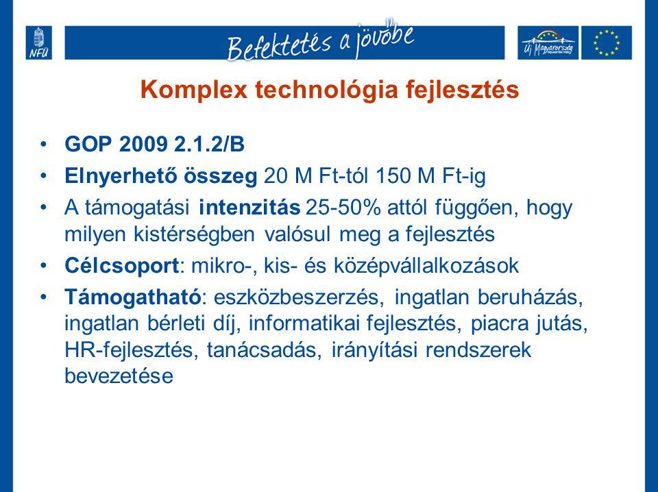 Komplex technológia fejlesztés GOP 2009 2.1.2/B Elnyerhető összeg 20 M Ft-tól 150 M Ft-ig A támogatási intenzitás 25-50% attól függően, hogy milyen kistérségben valósul meg a fejlesztés Célcsoport: mikro-, kis- és középvállalkozások Támogatható: eszközbeszerzés, ingatlan beruházás, ingatlan bérleti díj, informatikai fejlesztés, piacra jutás, HR-fejlesztés, tanácsadás, irányítási rendszerek bevezetése
