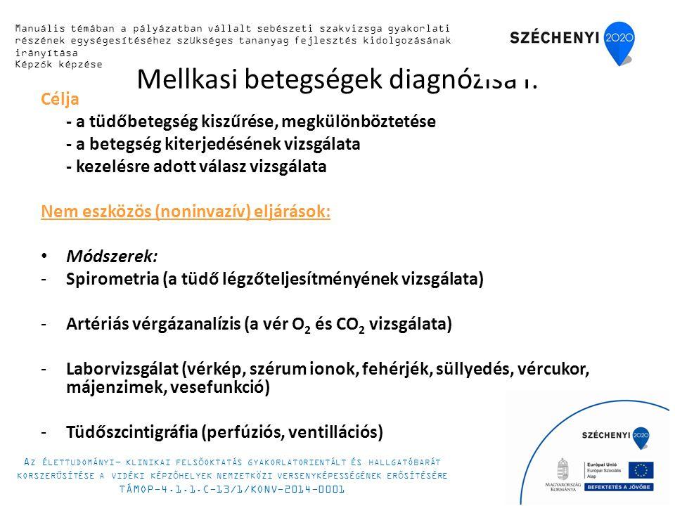 Mellkasi betegségek diagnózisa I: Célja - a tüdőbetegség kiszűrése, megkülönböztetése - a betegség kiterjedésének vizsgálata - kezelésre adott válasz vizsgálata Nem eszközös (noninvazív) eljárások: Módszerek: -Spirometria (a tüdő légzőteljesítményének vizsgálata) -Artériás vérgázanalízis (a vér O 2 és CO 2 vizsgálata) -Laborvizsgálat (vérkép, szérum ionok, fehérjék, süllyedés, vércukor, májenzimek, vesefunkció) -Tüdőszcintigráfia (perfúziós, ventillációs) Manuális témában a pályázatban vállalt sebészeti szakvizsga gyakorlati részének egységesítéséhez szükséges tananyag fejlesztés kidolgozásának irányítása Képzők képzése A Z ÉLETTUDOMÁNYI - KLINIKAI FELSŐOKTATÁS GYAKORLATORIENTÁLT ÉS HALLGATÓBARÁT KORSZERŰSÍTÉSE A VIDÉKI KÉPZŐHELYEK NEMZETKÖZI VERSENYKÉPESSÉGÉNEK ERŐSÍTÉSÉRE TÁMOP-4.1.1.C-13/1/KONV-2014-0001