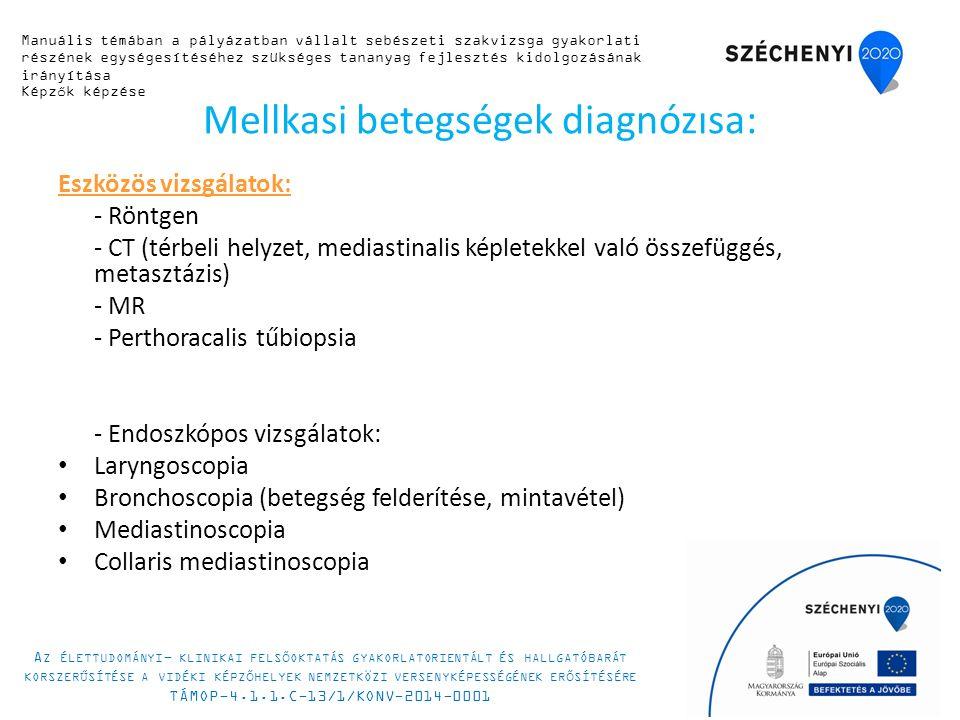 Mellkasi betegségek diagnózisa: Eszközös vizsgálatok: - Röntgen - CT (térbeli helyzet, mediastinalis képletekkel való összefüggés, metasztázis) - MR - Perthoracalis tűbiopsia - Endoszkópos vizsgálatok: Laryngoscopia Bronchoscopia (betegség felderítése, mintavétel) Mediastinoscopia Collaris mediastinoscopia Manuális témában a pályázatban vállalt sebészeti szakvizsga gyakorlati részének egységesítéséhez szükséges tananyag fejlesztés kidolgozásának irányítása Képzők képzése A Z ÉLETTUDOMÁNYI - KLINIKAI FELSŐOKTATÁS GYAKORLATORIENTÁLT ÉS HALLGATÓBARÁT KORSZERŰSÍTÉSE A VIDÉKI KÉPZŐHELYEK NEMZETKÖZI VERSENYKÉPESSÉGÉNEK ERŐSÍTÉSÉRE TÁMOP-4.1.1.C-13/1/KONV-2014-0001