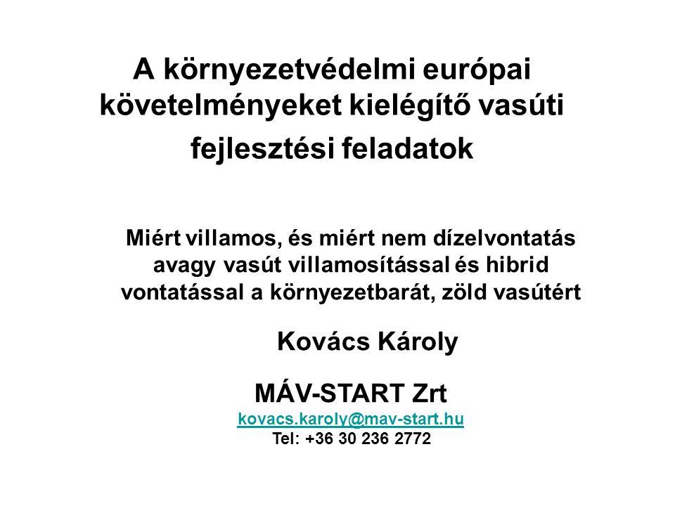 A környezetvédelmi európai követelményeket kielégítő vasúti fejlesztési feladatok Miért villamos, és miért nem dízelvontatás avagy vasút villamosítással és hibrid vontatással a környezetbarát, zöld vasútért Kovács Károly MÁV-START Zrt kovacs.karoly@mav-start.hu Tel: +36 30 236 2772