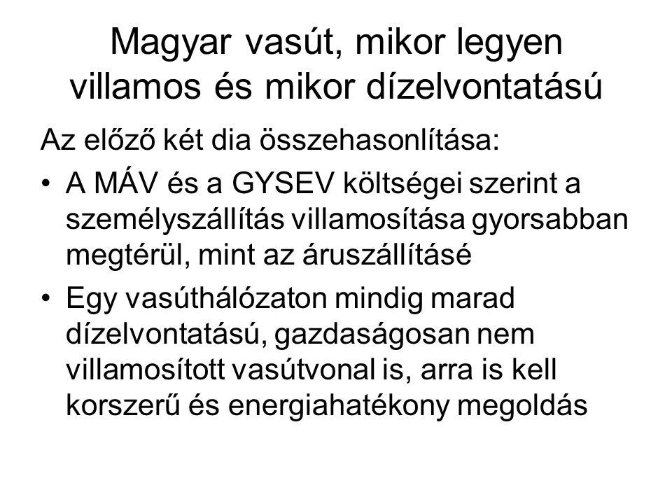 Magyar vasút, mikor legyen villamos és mikor dízelvontatású Az előző két dia összehasonlítása: A MÁV és a GYSEV költségei szerint a személyszállítás villamosítása gyorsabban megtérül, mint az áruszállításé Egy vasúthálózaton mindig marad dízelvontatású, gazdaságosan nem villamosított vasútvonal is, arra is kell korszerű és energiahatékony megoldás