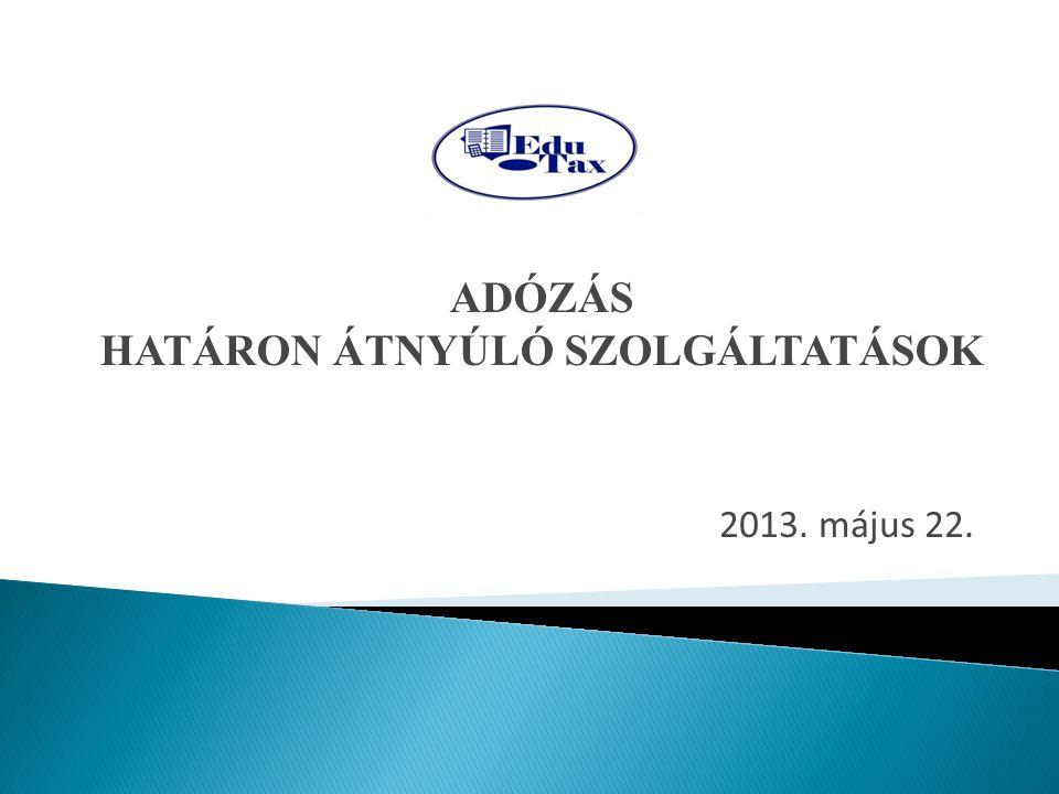2013. május 22. ADÓZÁS HATÁRON ÁTNYÚLÓ SZOLGÁLTATÁSOK