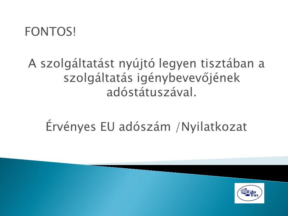 FONTOS! A szolgáltatást nyújtó legyen tisztában a szolgáltatás igénybevevőjének adóstátuszával. Érvényes EU adószám /Nyilatkozat