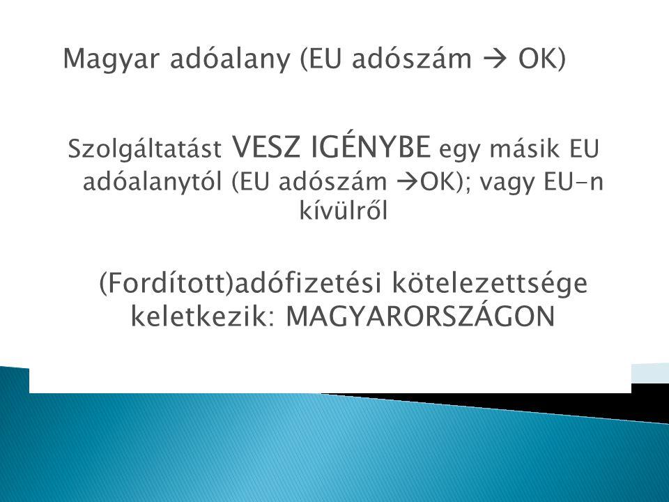 Magyar adóalany (EU adószám  OK) Szolgáltatást VESZ IGÉNYBE egy másik EU adóalanytól (EU adószám  OK); vagy EU-n kívülről (Fordított)adófizetési köt