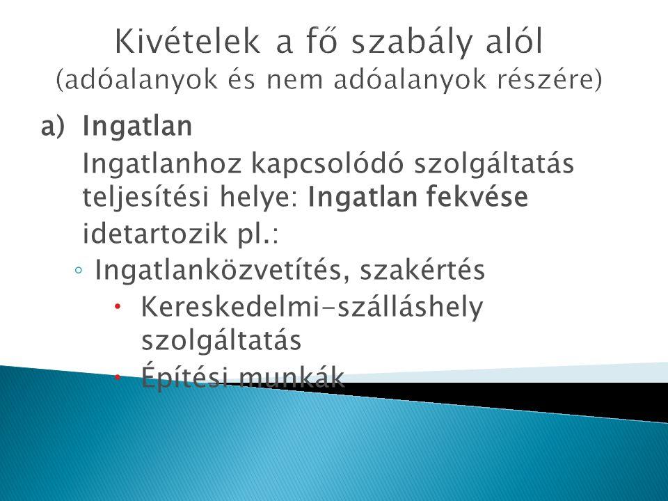 Kivételek a fő szabály alól (adóalanyok és nem adóalanyok részére) a)Ingatlan Ingatlanhoz kapcsolódó szolgáltatás teljesítési helye: Ingatlan fekvése