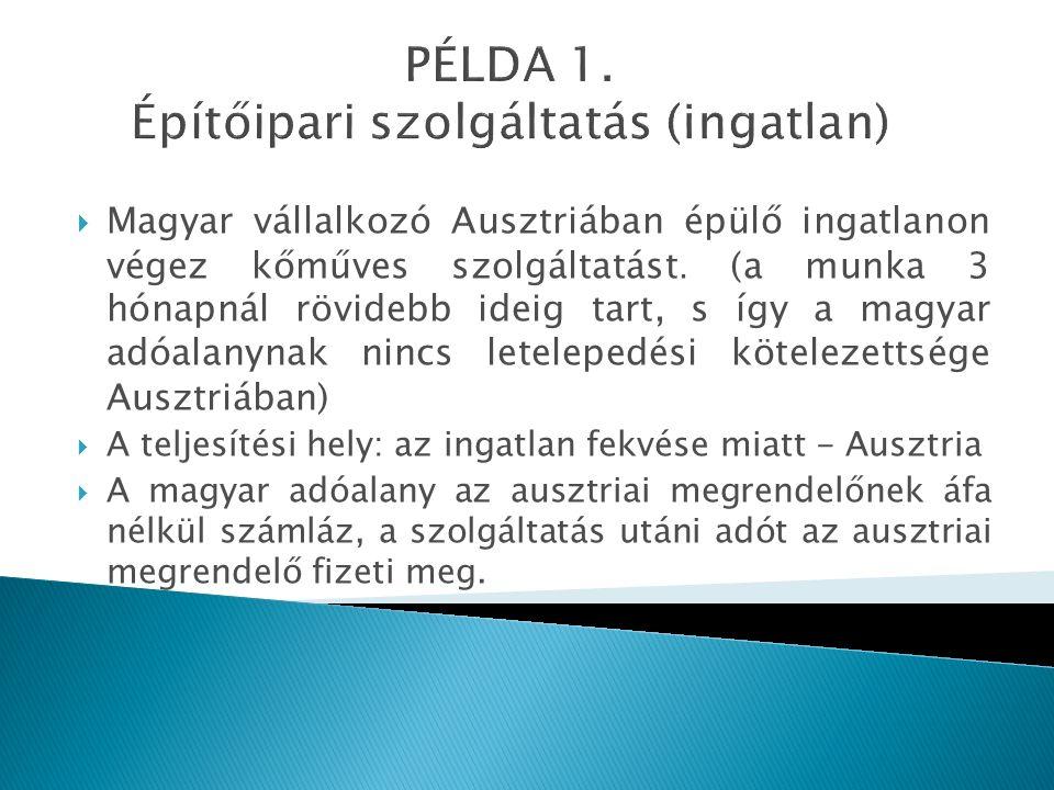 PÉLDA 1. Építőipari szolgáltatás (ingatlan)  Magyar vállalkozó Ausztriában épülő ingatlanon végez kőműves szolgáltatást. (a munka 3 hónapnál rövidebb