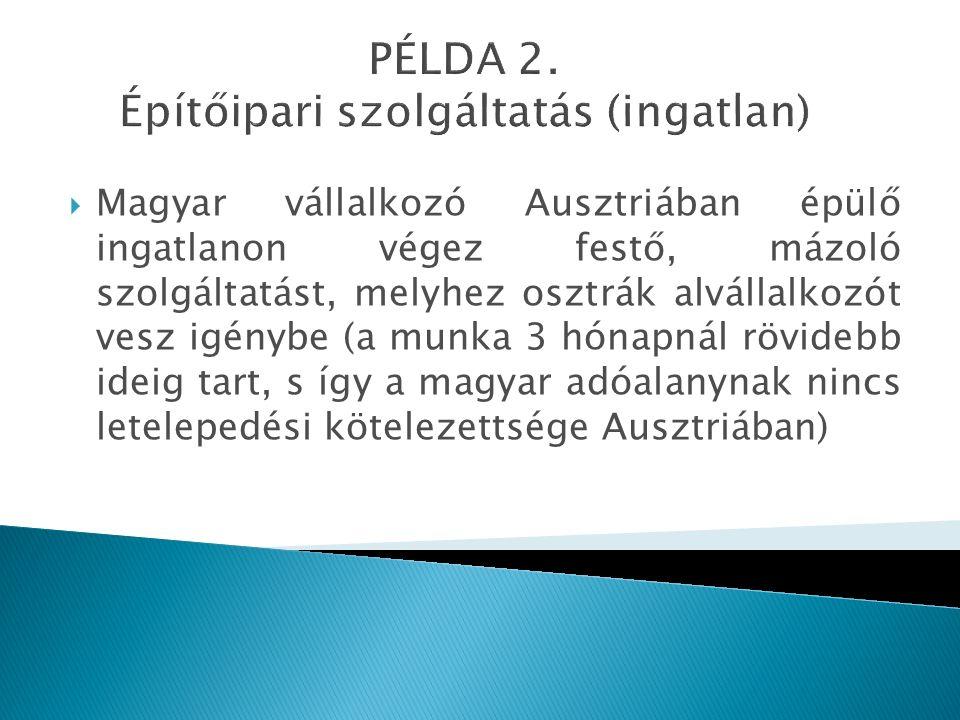 PÉLDA 2. Építőipari szolgáltatás (ingatlan)  Magyar vállalkozó Ausztriában épülő ingatlanon végez festő, mázoló szolgáltatást, melyhez osztrák alváll