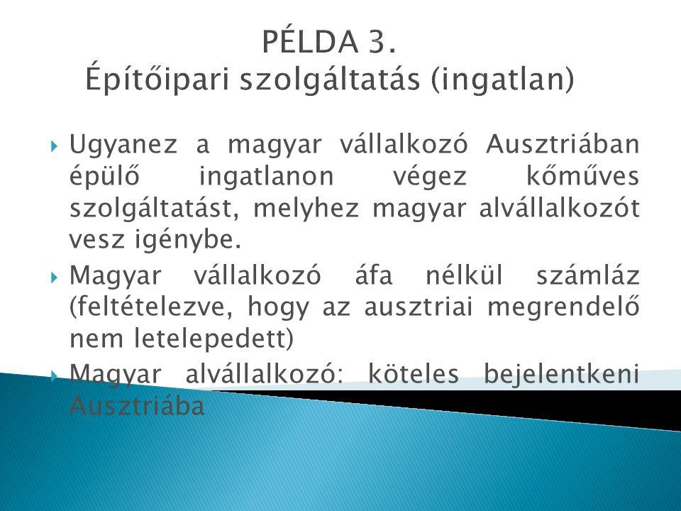 PÉLDA 3. Építőipari szolgáltatás (ingatlan)  Ugyanez a magyar vállalkozó Ausztriában épülő ingatlanon végez kőműves szolgáltatást, melyhez magyar alv