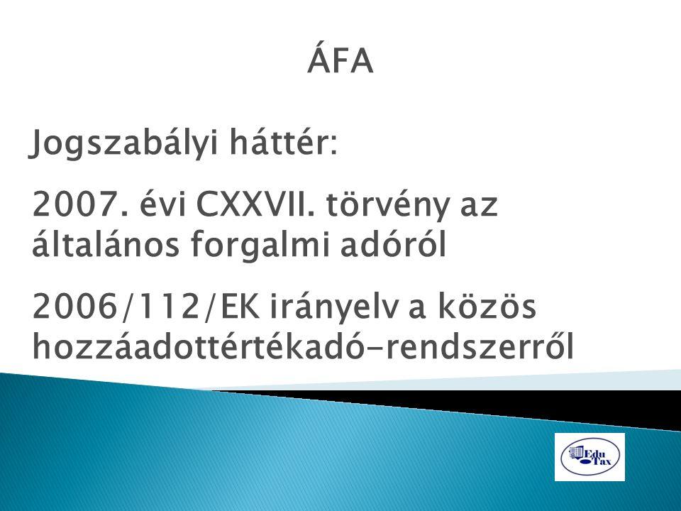 ÁFA Jogszabályi háttér: 2007. évi CXXVII. törvény az általános forgalmi adóról 2006/112/EK irányelv a közös hozzáadottértékadó-rendszerről