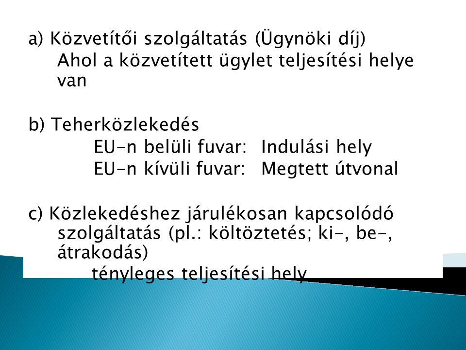 a) Közvetítői szolgáltatás (Ügynöki díj) Ahol a közvetített ügylet teljesítési helye van b) Teherközlekedés EU-n belüli fuvar:Indulási hely EU-n kívül