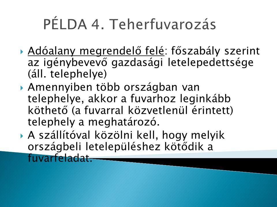 PÉLDA 4. Teherfuvarozás  Adóalany megrendelő felé: főszabály szerint az igénybevevő gazdasági letelepedettsége (áll. telephelye)  Amennyiben több or