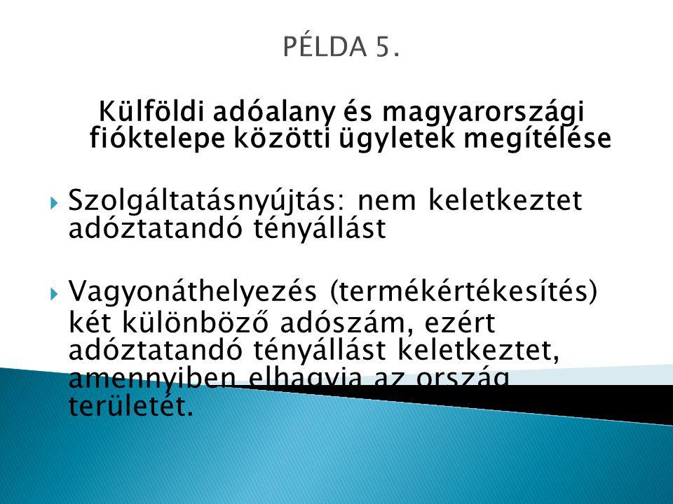 PÉLDA 5. Külföldi adóalany és magyarországi fióktelepe közötti ügyletek megítélése  Szolgáltatásnyújtás: nem keletkeztet adóztatandó tényállást  Vag