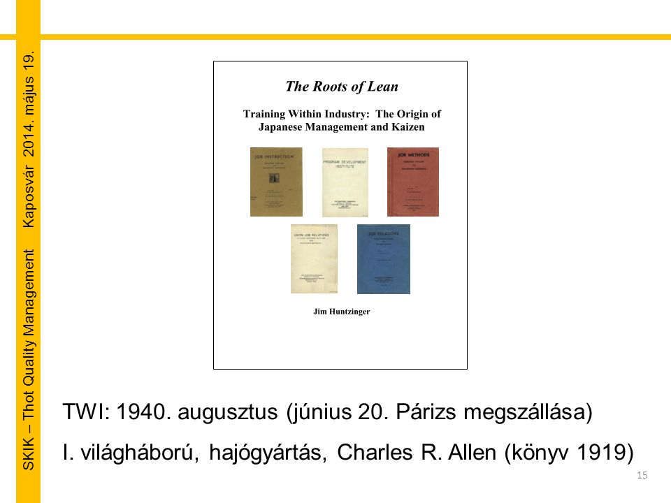 SKIK – Thot Quality Management Kaposvár 2014. május 19. 15 TWI: 1940. augusztus (június 20. Párizs megszállása) I. világháború, hajógyártás, Charles R