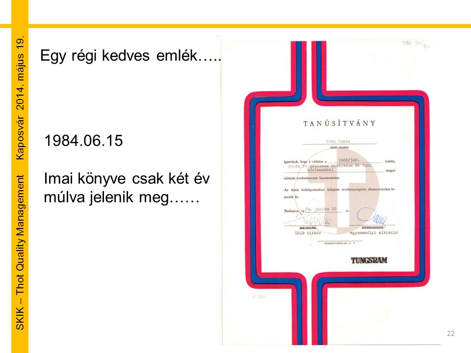 SKIK – Thot Quality Management Kaposvár 2014. május 19. 22 Egy régi kedves emlék….. 1984.06.15 Imai könyve csak két év múlva jelenik meg……