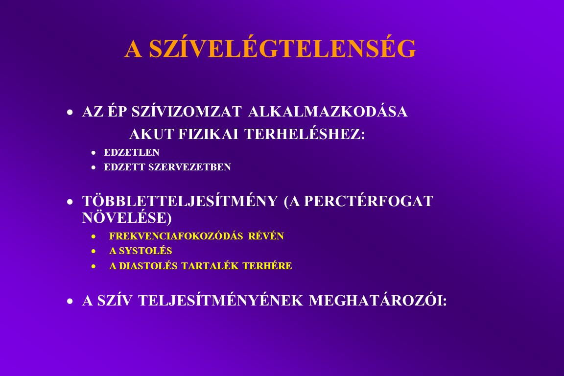 A SZÍV TELJESÍTMÉNYÉNEK MEGHATÁROZÓI  ELŐTERHELÉS (PRELOAD, BEÁRAMLÁSKOR) ---- VÉGDIASTOLÉS FALFESZÜLÉS  UTÓTERHELÉS (AFTERLOAD, KIÁRAMLÁSI) ---- SYSTOLÉS FALFESZÜLÉS  KONTRAKTILITÁS --- A ROSTRÖVIDÜLÉS EREJE ÉS SEBESSÉGE  FREKVENCIASZÁM