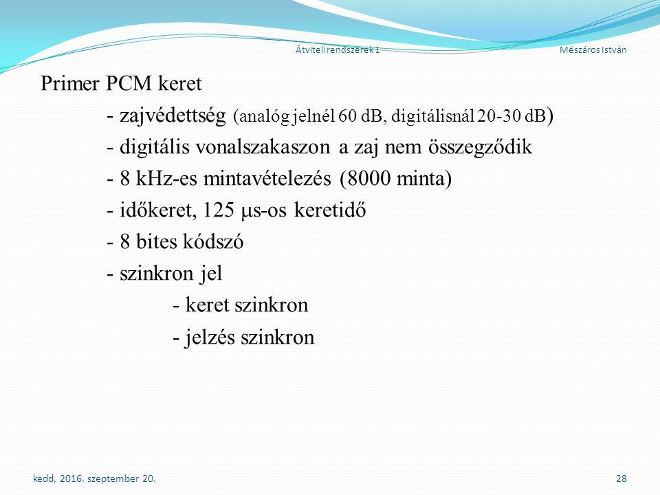 Átviteli rendszerek 1Mészáros István Primer PCM keret - zajvédettség (analóg jelnél 60 dB, digitálisnál 20-30 dB ) - digitális vonalszakaszon a zaj nem összegződik - 8 kHz-es mintavételezés (8000 minta) - időkeret, 125  s-os keretidő - 8 bites kódszó - szinkron jel - keret szinkron - jelzés szinkron kedd, 2016.