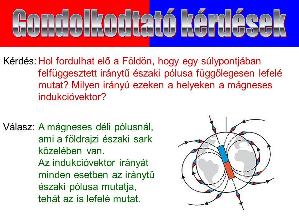 Válasz:A mágneses déli pólusnál, ami a földrajzi északi sark közelében van.