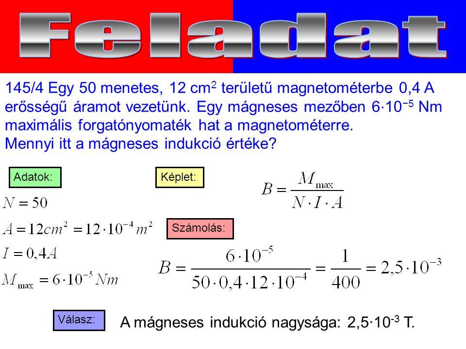 Válasz: Számolás: Képlet:Adatok: 145/4 Egy 50 menetes, 12 cm 2 területű magnetométerbe 0,4 A erősségű áramot vezetünk.