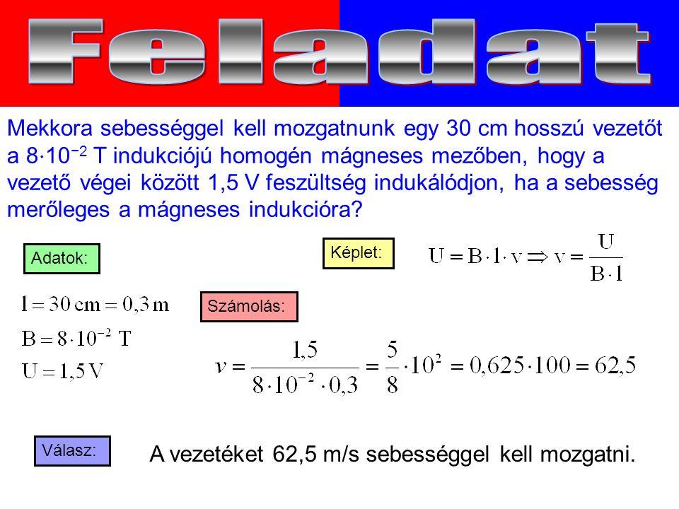 Mekkora sebességgel kell mozgatnunk egy 30 cm hosszú vezetőt a 8 ⋅ 10 −2 T indukciójú homogén mágneses mezőben, hogy a vezető végei között 1,5 V feszültség indukálódjon, ha a sebesség merőleges a mágneses indukcióra.