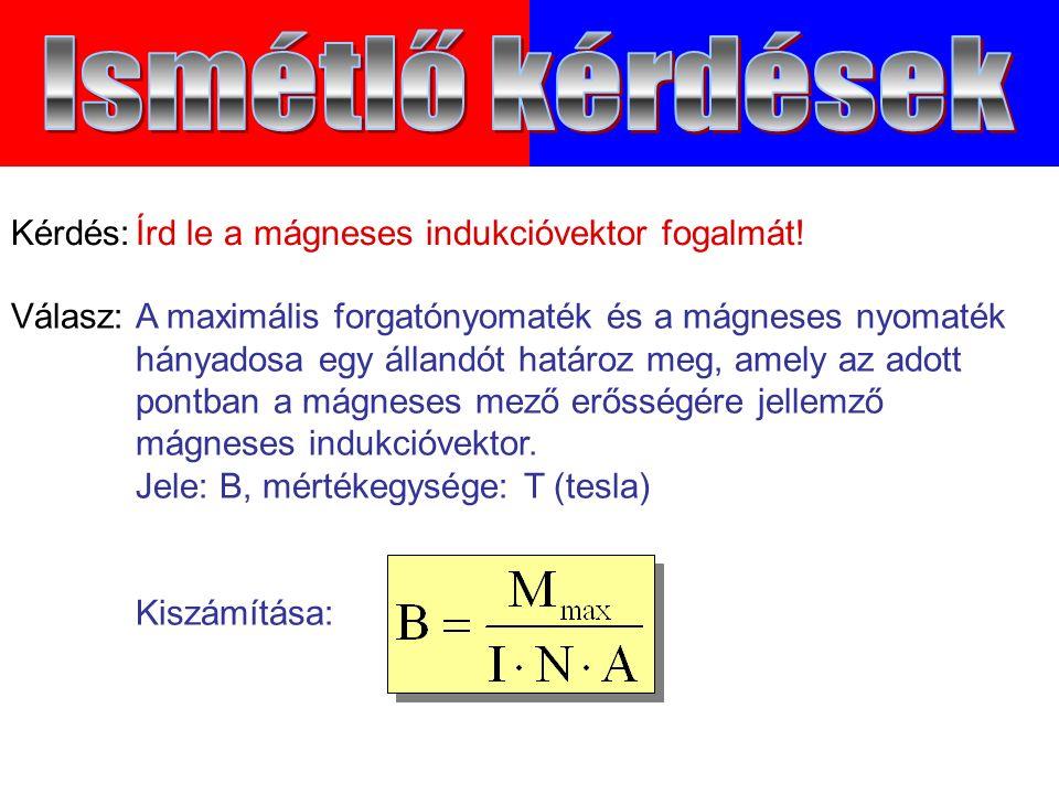 Válasz:A maximális forgatónyomaték és a mágneses nyomaték hányadosa egy állandót határoz meg, amely az adott pontban a mágneses mező erősségére jellemző mágneses indukcióvektor.