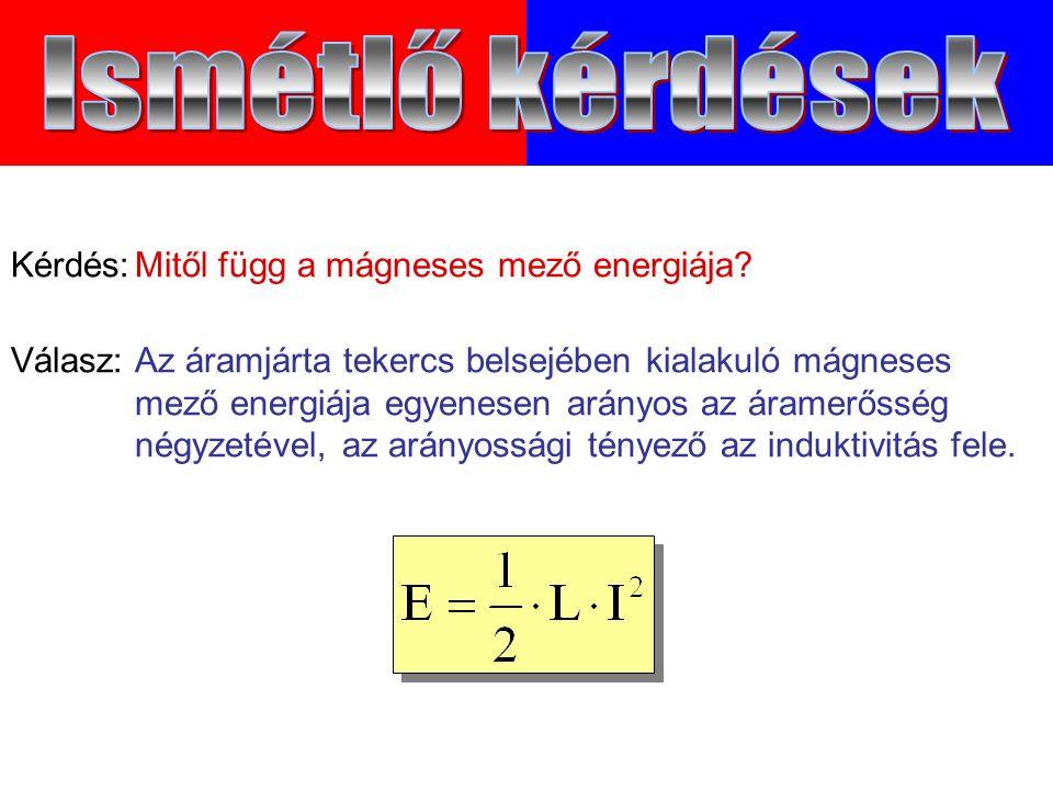 Válasz:Az áramjárta tekercs belsejében kialakuló mágneses mező energiája egyenesen arányos az áramerősség négyzetével, az arányossági tényező az induktivitás fele.
