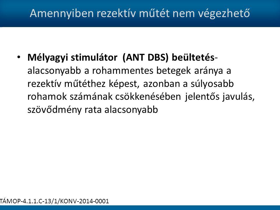 Amennyiben rezektív műtét nem végezhető Mélyagyi stimulátor (ANT DBS) beültetés- alacsonyabb a rohammentes betegek aránya a rezektív műtéthez képest, azonban a súlyosabb rohamok számának csökkenésében jelentős javulás, szövődmény rata alacsonyabb TÁMOP-4.1.1.C-13/1/KONV-2014-0001