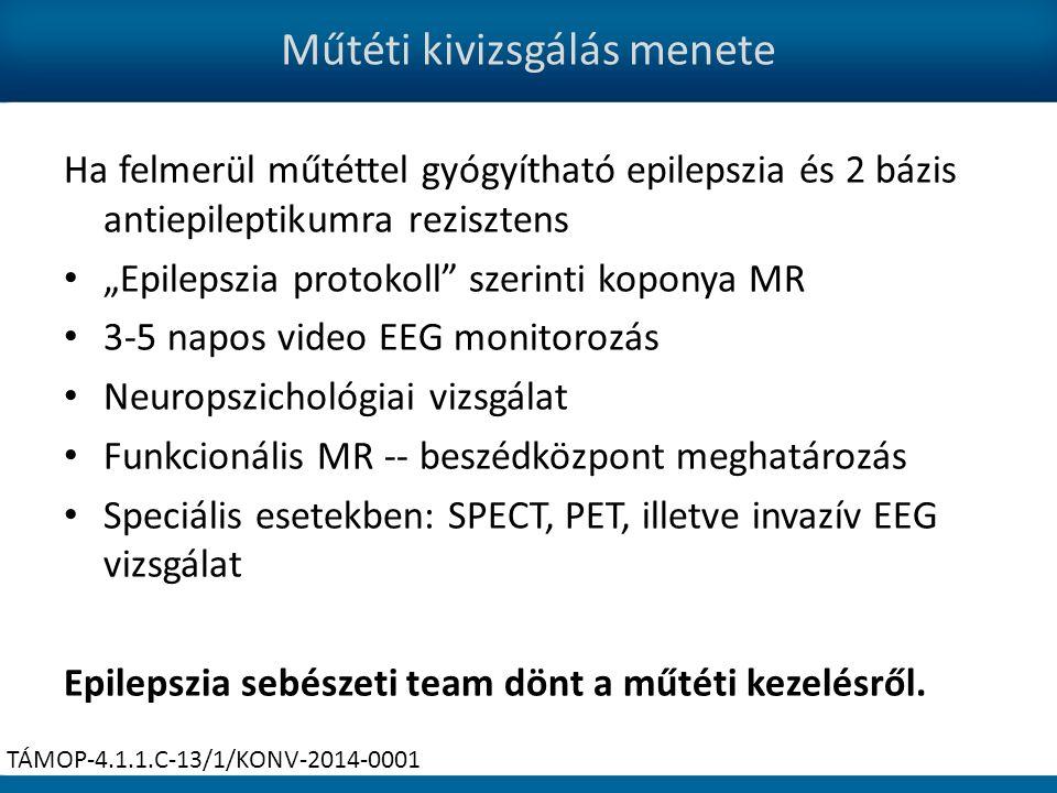 """Műtéti kivizsgálás menete Ha felmerül műtéttel gyógyítható epilepszia és 2 bázis antiepileptikumra rezisztens """"Epilepszia protokoll szerinti koponya MR 3-5 napos video EEG monitorozás Neuropszichológiai vizsgálat Funkcionális MR -- beszédközpont meghatározás Speciális esetekben: SPECT, PET, illetve invazív EEG vizsgálat Epilepszia sebészeti team dönt a műtéti kezelésről."""