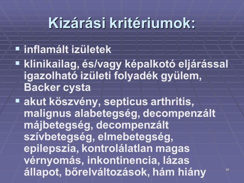 10 Kizárási kritériumok:   inflamált izületek   klinikailag, és/vagy képalkotó eljárással igazolható izületi folyadék gyülem, Backer cysta   akut köszvény, septicus arthritis, malignus alabetegség, decompenzált májbetegség, decompenzált szívbetegség, elmebetegség, epilepszia, kontrolálatlan magas vérnyomás, inkontinencia, lázas állapot, bőrelváltozások, hám hiány