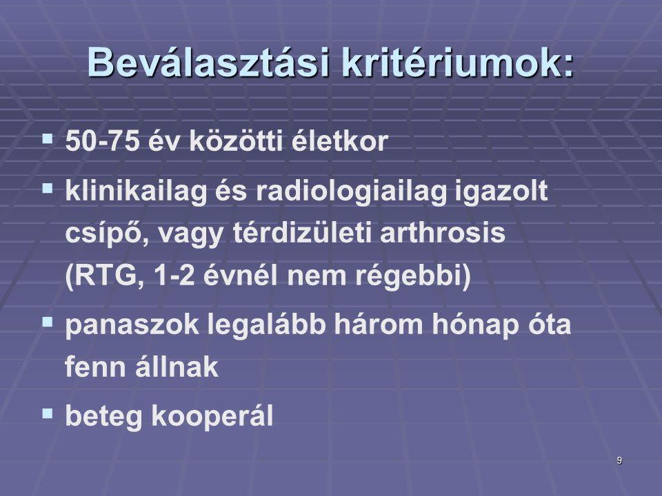 9 Beválasztási kritériumok:   50-75 év közötti életkor   klinikailag és radiologiailag igazolt csípő, vagy térdizületi arthrosis (RTG, 1-2 évnél nem régebbi)   panaszok legalább három hónap óta fenn állnak   beteg kooperál