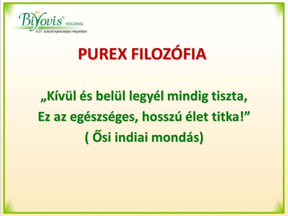 """PUREX FILOZÓFIA """"Kívül és belül legyél mindig tiszta, Ez az egészséges, hosszú élet titka!"""" ( Ősi indiai mondás)"""