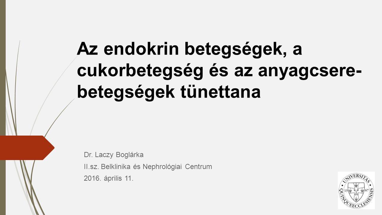 Az endokrin betegségek, a cukorbetegség és az anyagcsere- betegségek tünettana Dr. Laczy Boglárka II.sz. Belklinika és Nephrológiai Centrum 2016. ápri